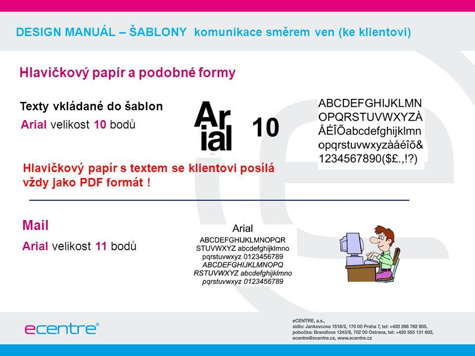 DESIGN MANUÁL – ŠABLONY komunikace směrem ven (ke klientovi) Hlavičkový papír a podobné formy Texty vkládané do šablon Arial velikost 10 bodů Mail Arial velikost 11 bodů 10 Hlavičkový papír s textem se klientovi posílá vždy jako PDF formát !
