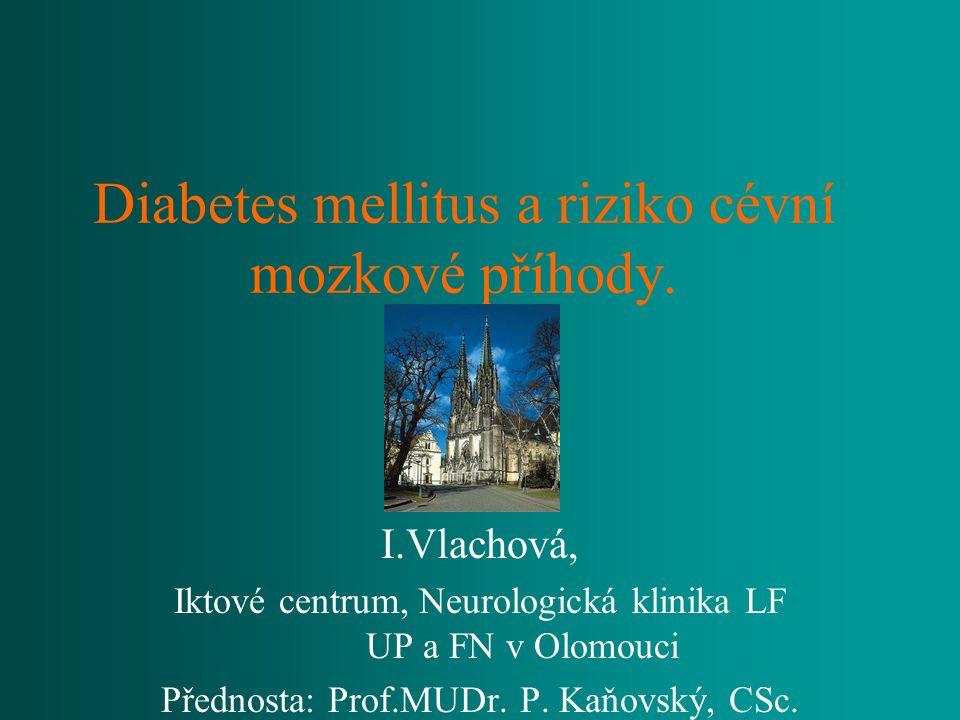 Diabetes mellitus a riziko cévní mozkové příhody. I.Vlachová, Iktové centrum, Neurologická klinika LF UP a FN v Olomouci Přednosta: Prof.MUDr. P. Kaňo