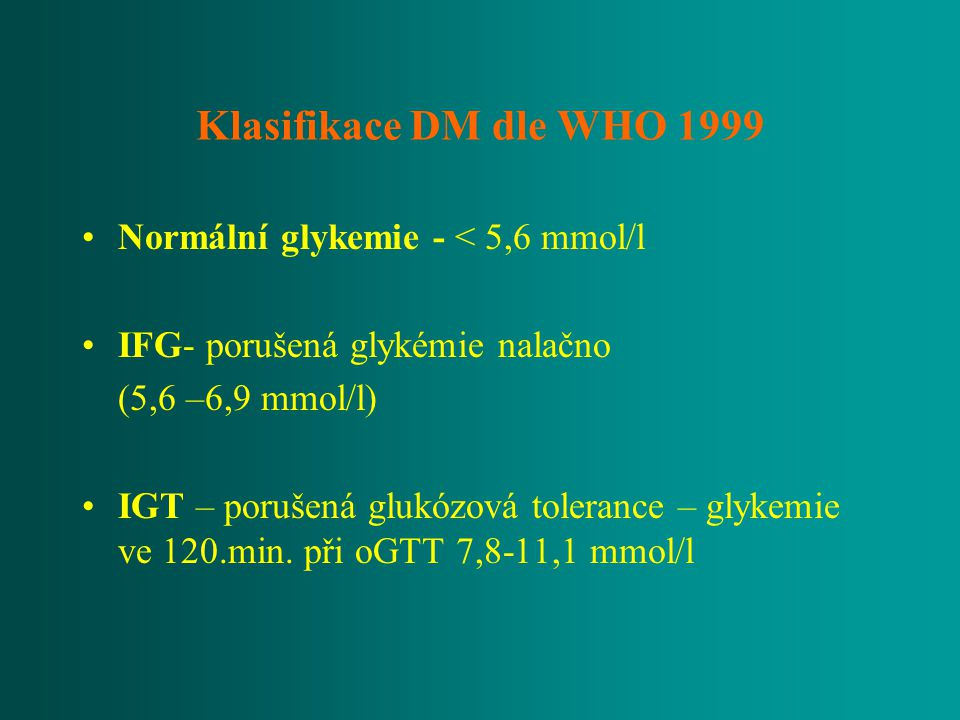 Klasifikace DM dle WHO 1999 Normální glykemie - < 5,6 mmol/l IFG- porušená glykémie nalačno (5,6 –6,9 mmol/l) IGT – porušená glukózová tolerance – gly