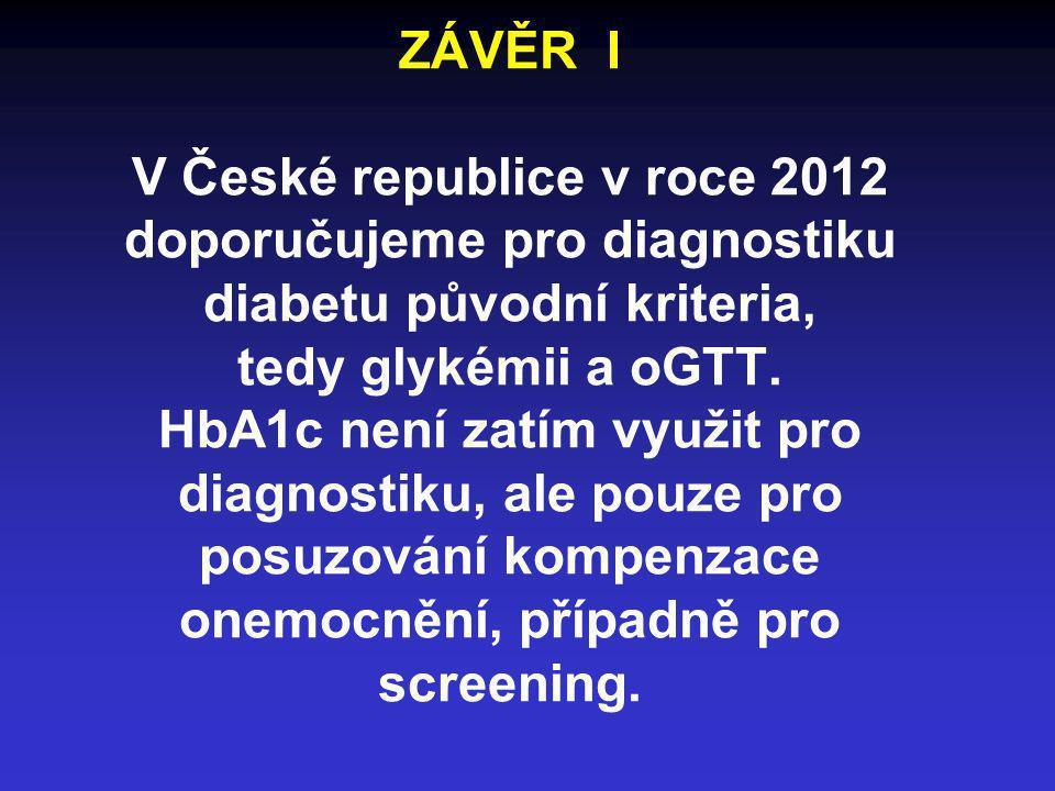 ZÁVĚR I V České republice v roce 2012 doporučujeme pro diagnostiku diabetu původní kriteria, tedy glykémii a oGTT. HbA1c není zatím využit pro diagnos