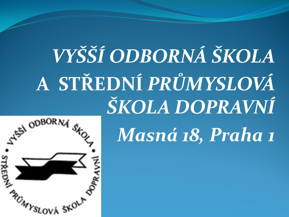 VYŠŠÍ ODBORNÁ ŠKOLA A STŘEDNÍ PRŮMYSLOVÁ ŠKOLA DOPRAVNÍ Masná 18, Praha 1