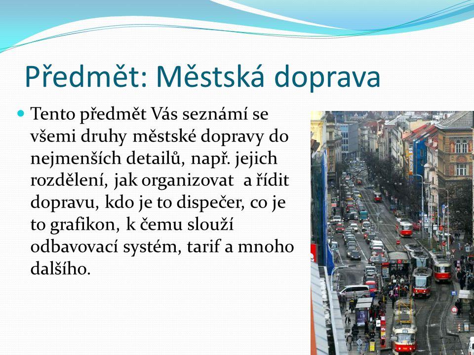 Předmět: Městská doprava Tento předmět Vás seznámí se všemi druhy městské dopravy do nejmenších detailů, např.