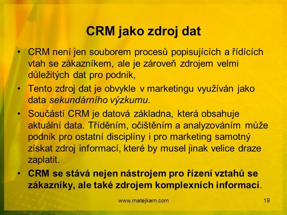 CRM jako zdroj dat CRM není jen souborem procesů popisujících a řídících vtah se zákazníkem, ale je zároveň zdrojem velmi důležitých dat pro podnik, T