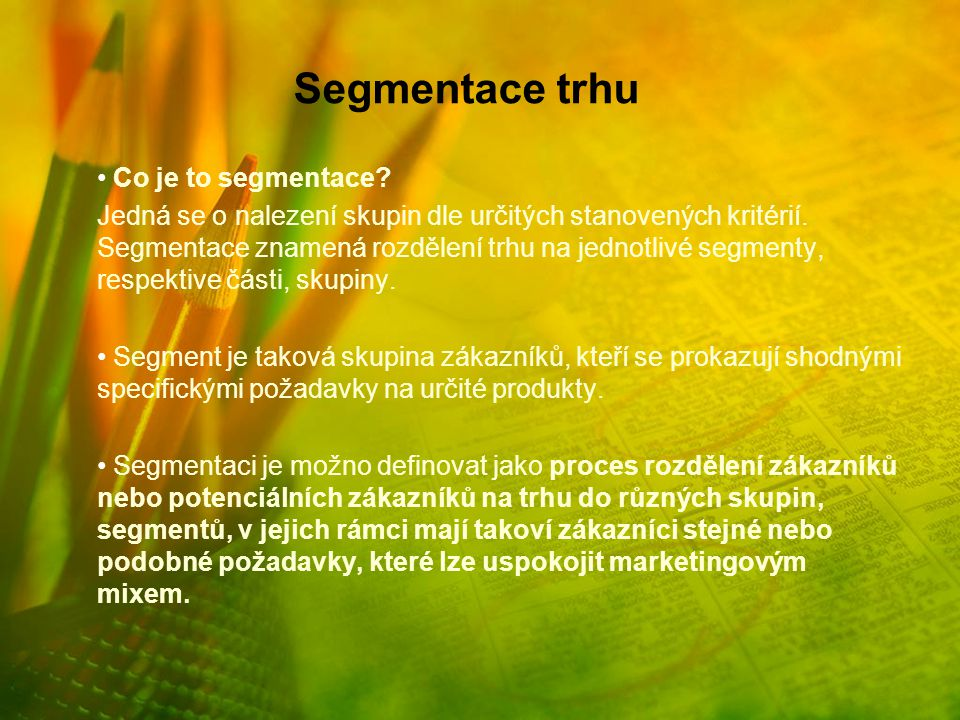 Segmentace trhu Co je to segmentace? Jedná se o nalezení skupin dle určitých stanovených kritérií. Segmentace znamená rozdělení trhu na jednotlivé seg