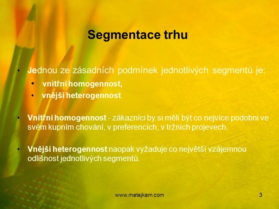 Segmentace trhu J ednou ze zásadních podmínek jednotlivých segmentů je: vnitřní homogennost, vnější heterogennost. Vnitřní homogennost - zákazníci by