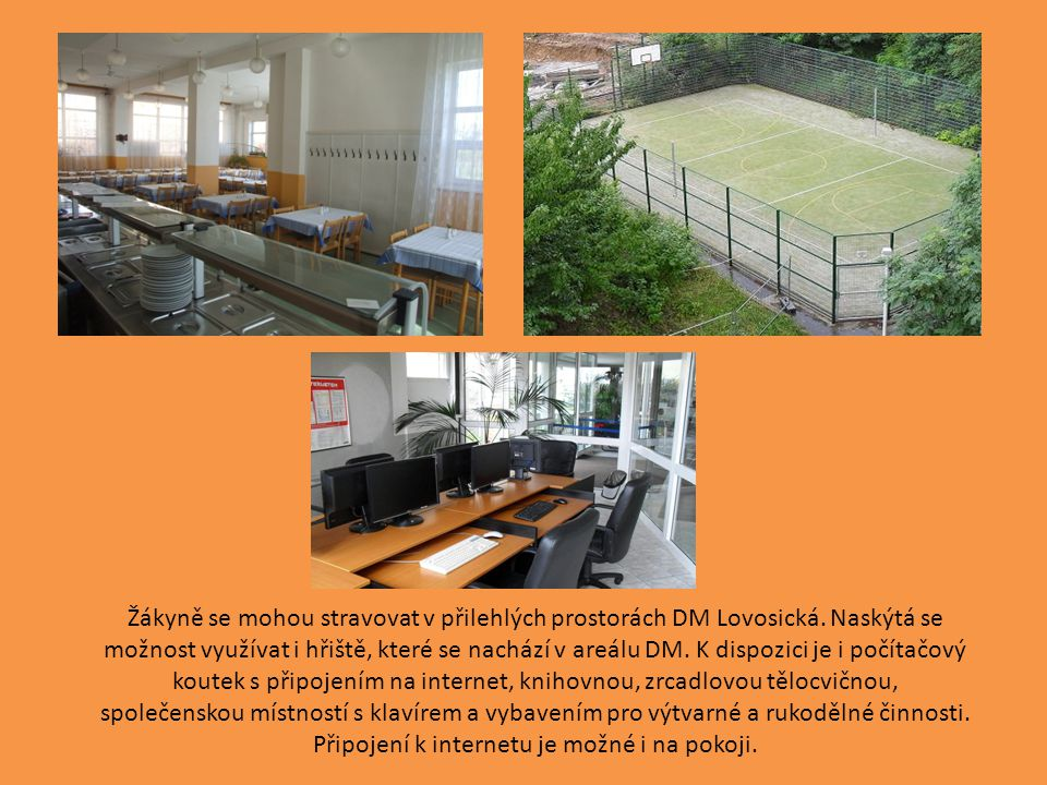 Žákyně se mohou stravovat v přilehlých prostorách DM Lovosická. Naskýtá se možnost využívat i hřiště, které se nachází v areálu DM. K dispozici je i p