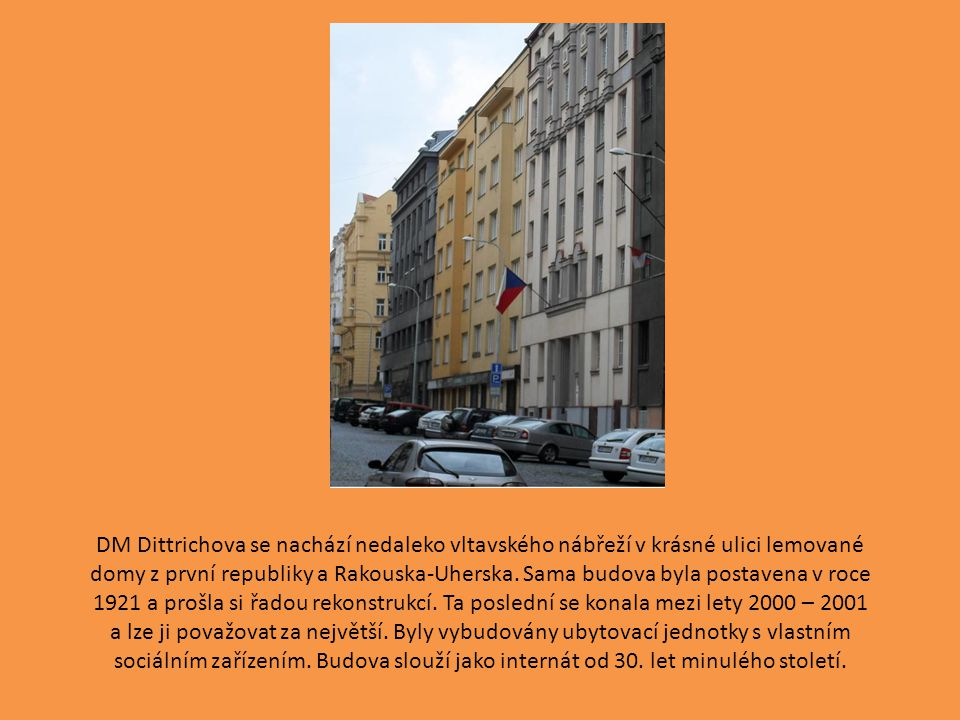 DM Dittrichova se nachází nedaleko vltavského nábřeží v krásné ulici lemované domy z první republiky a Rakouska-Uherska. Sama budova byla postavena v