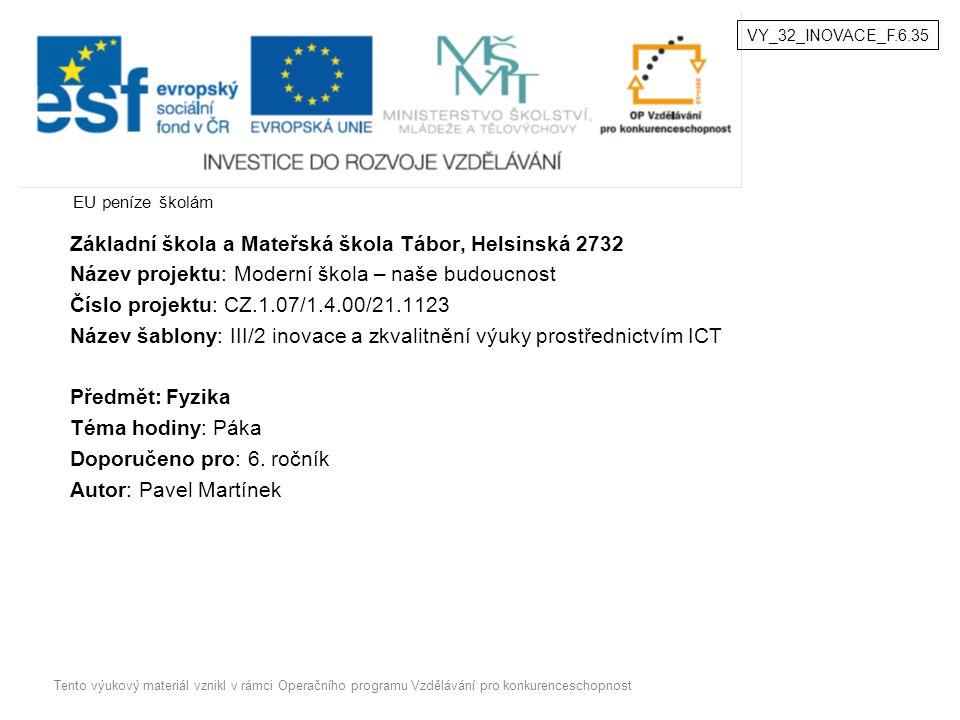 EU peníze školám Základní škola a Mateřská škola Tábor, Helsinská 2732 Název projektu: Moderní škola – naše budoucnost Číslo projektu: CZ.1.07/1.4.00/21.1123 Název šablony: III/2 inovace a zkvalitnění výuky prostřednictvím ICT Předmět:Fyzika Téma hodiny: Páka Doporučeno pro: 6.