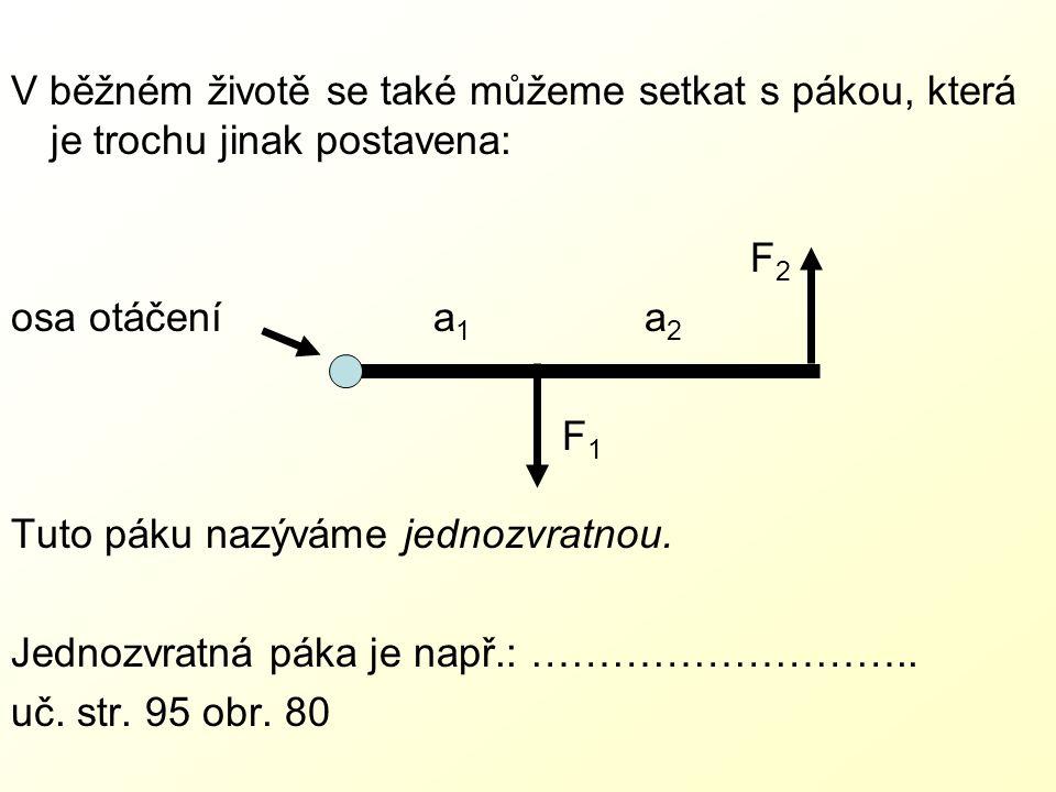 V běžném životě se také můžeme setkat s pákou, která je trochu jinak postavena: F2F2 osa otáčenía 1 a 2 F 1 Tuto páku nazýváme jednozvratnou.
