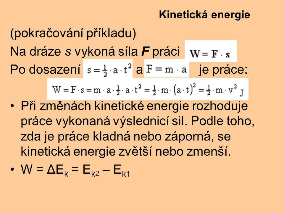 (pokračování příkladu) Na dráze s vykoná síla F práci Po dosazení a je práce: Při změnách kinetické energie rozhoduje práce vykonaná výslednicí sil.