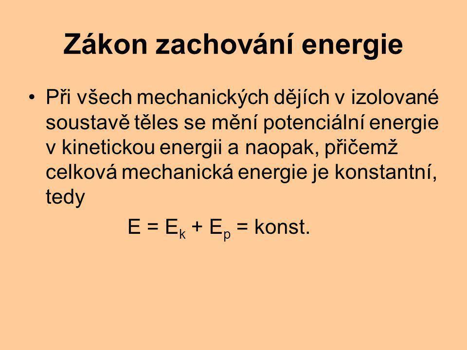 Zákon zachování energie Při všech mechanických dějích v izolované soustavě těles se mění potenciální energie v kinetickou energii a naopak, přičemž celková mechanická energie je konstantní, tedy E = E k + E p = konst.