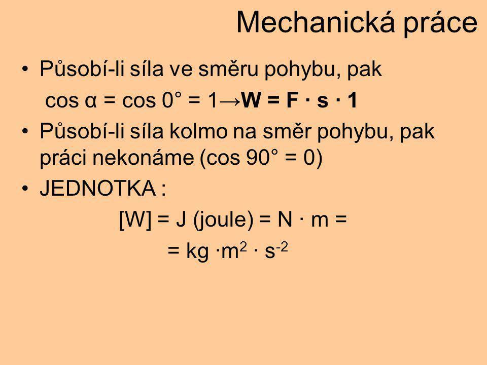 Mechanická práce Působí-li síla ve směru pohybu, pak cos α = cos 0° = 1→W = F · s · 1 Působí-li síla kolmo na směr pohybu, pak práci nekonáme (cos 90° = 0) JEDNOTKA : [W] = J (joule) = N · m = = kg ·m 2 · s -2