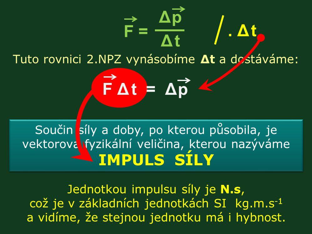 Jednotkou impulsu síly je N.s, což je v základních jednotkách SI kg.m.s -1 a vidíme, že stejnou jednotku má i hybnost. Tuto rovnici 2.NPZ vynásobíme Δ
