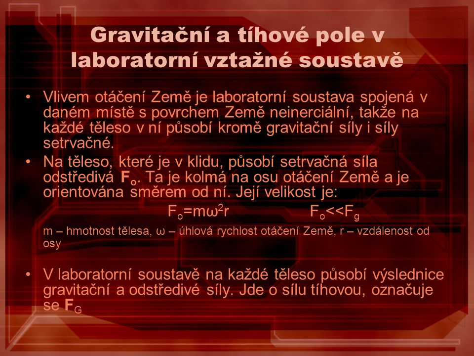 Gravitační a tíhové pole v laboratorní vztažné soustavě Vlivem otáčení Země je laboratorní soustava spojená v daném místě s povrchem Země neinerciální