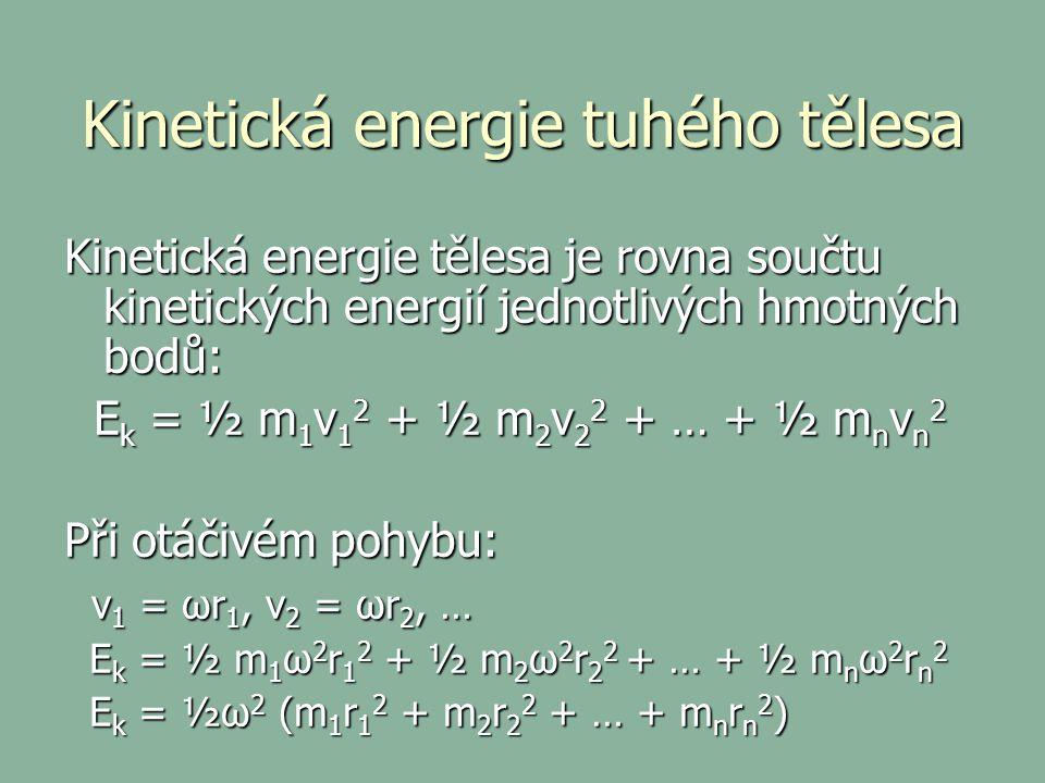 Kinetická energie tuhého tělesa Kinetická energie tělesa je rovna součtu kinetických energií jednotlivých hmotných bodů: E k = ½ m 1 v 1 2 + ½ m 2 v 2