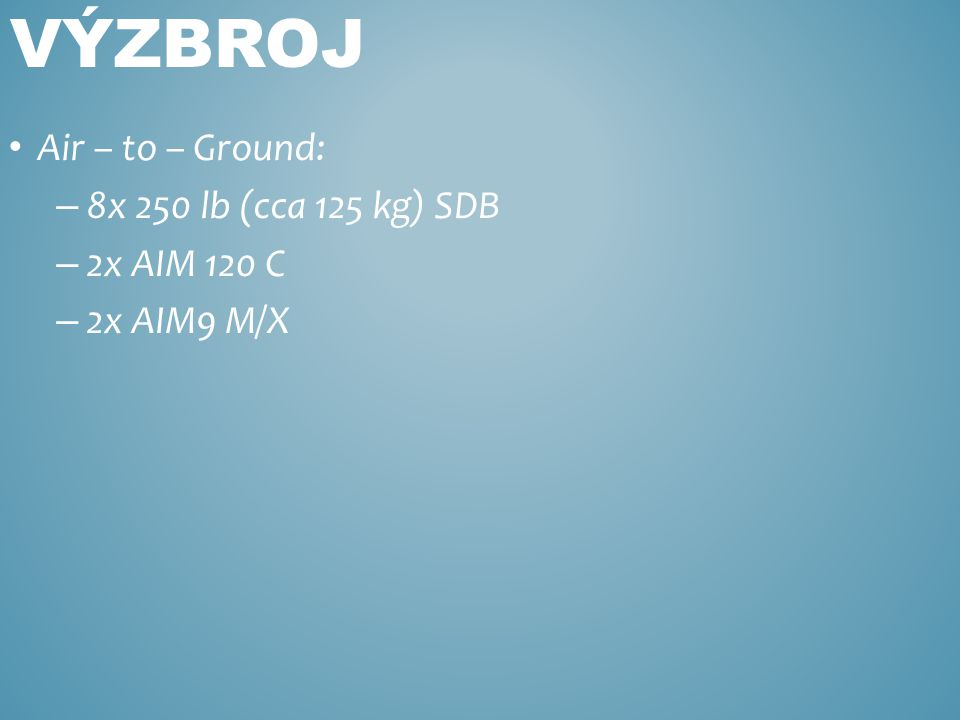 Air – to – Ground: – 8x 250 lb (cca 125 kg) SDB – 2x AIM 120 C – 2x AIM9 M/X VÝZBROJ