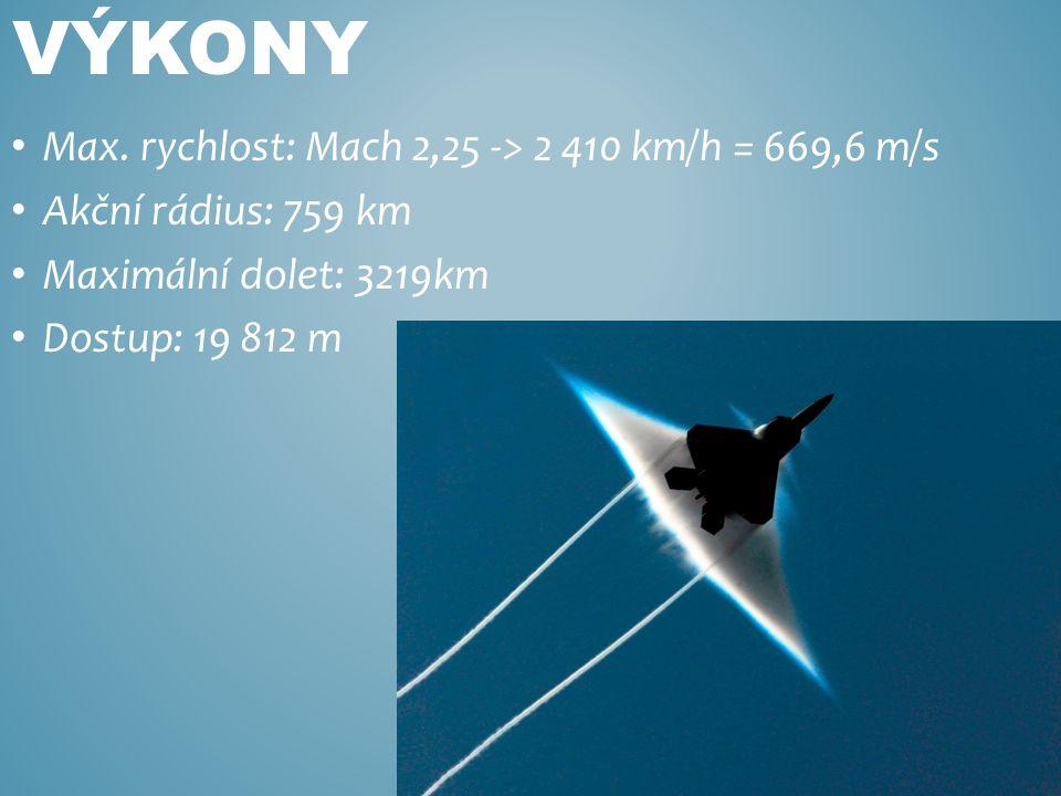 Max. rychlost: Mach 2,25 -> 2 410 km/h = 669,6 m/s Akční rádius: 759 km Maximální dolet: 3219km Dostup: 19 812 m VÝKONY