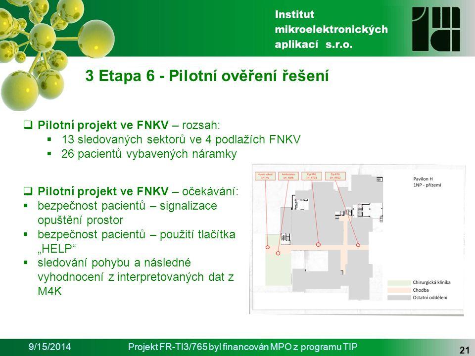 """9/15/2014Projekt FR-TI3/765 byl financován MPO z programu TIP 21 3 Etapa 6 - Pilotní ověření řešení  Pilotní projekt ve FNKV – rozsah:  13 sledovaných sektorů ve 4 podlažích FNKV  26 pacientů vybavených náramky  Pilotní projekt ve FNKV – očekávání:  bezpečnost pacientů – signalizace opuštění prostor  bezpečnost pacientů – použití tlačítka """"HELP  sledování pohybu a následné vyhodnocení z interpretovaných dat z M4K"""