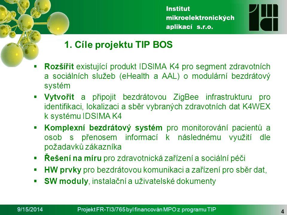 9/15/2014Projekt FR-TI3/765 byl financován MPO z programu TIP 4  Rozšířit existující produkt IDSIMA K4 pro segment zdravotních a sociálních služeb (eHealth a AAL) o modulární bezdrátový systém  Vytvořit a připojit bezdrátovou ZigBee infrastrukturu pro identifikaci, lokalizaci a sběr vybraných zdravotních dat K4WEX k systému IDSIMA K4  Komplexní bezdrátový systém pro monitorování pacientů a osob s přenosem informací k následnému využití dle požadavků zákazníka  Řešení na míru pro zdravotnická zařízení a sociální péči  HW prvky pro bezdrátovou komunikaci a zařízení pro sběr dat,  SW moduly, instalační a uživatelské dokumenty 1.