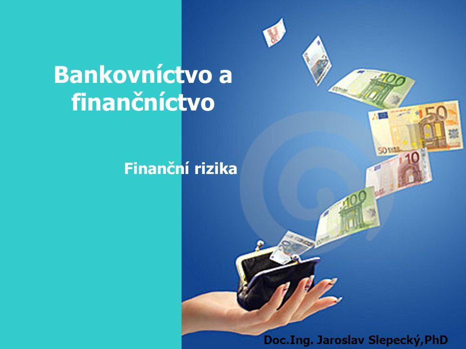 Bankovníctvo a finančníctvo Finanční rizika Doc.Ing. Jaroslav Slepecký,PhD