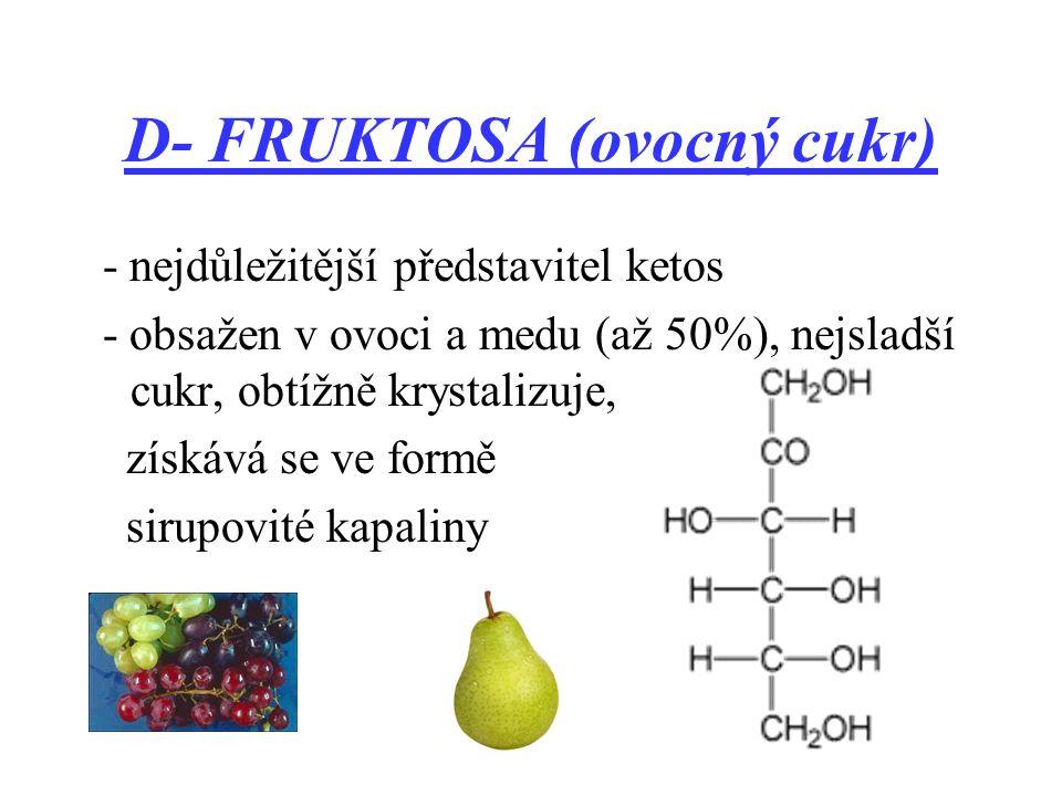 D- FRUKTOSA (ovocný cukr) - nejdůležitější představitel ketos - obsažen v ovoci a medu (až 50%), nejsladší cukr, obtížně krystalizuje, získává se ve formě sirupovité kapaliny