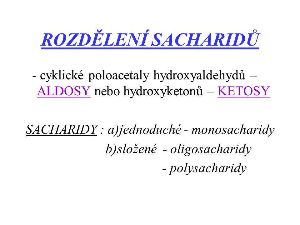 ROZDĚLENÍ SACHARIDŮ - cyklické poloacetaly hydroxyaldehydů – ALDOSY nebo hydroxyketonů – KETOSY SACHARIDY : a)jednoduché - monosacharidy b)složené - oligosacharidy - polysacharidy