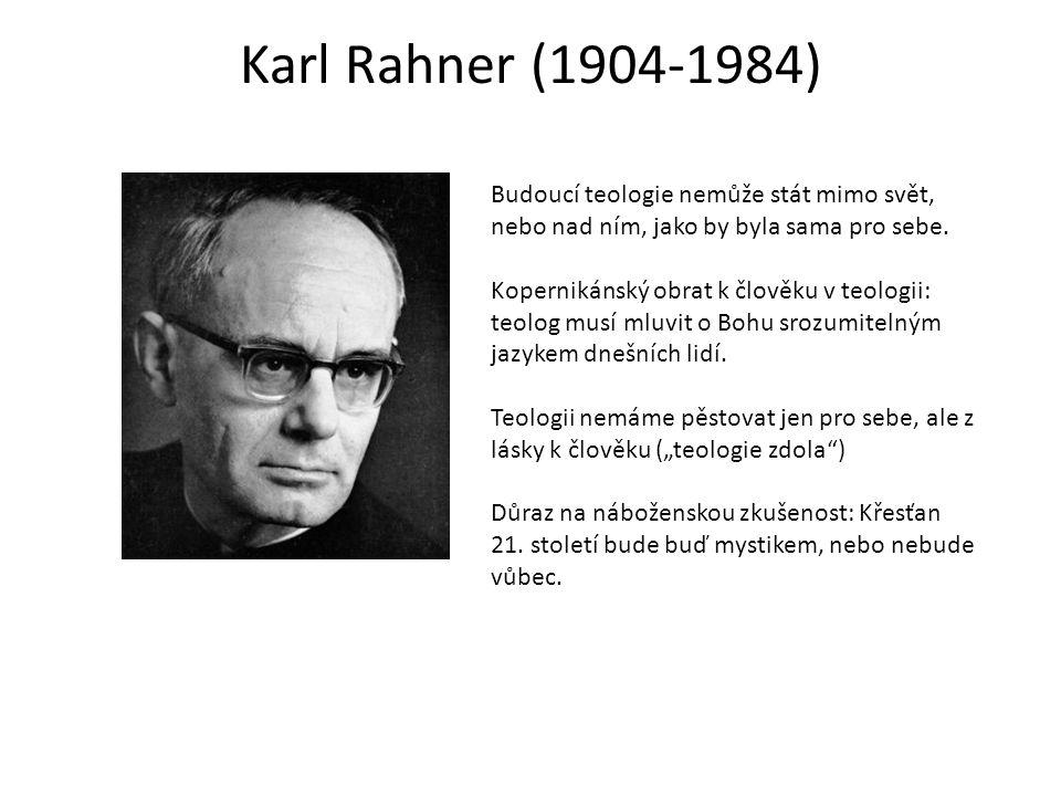 Karl Rahner (1904-1984) Budoucí teologie nemůže stát mimo svět, nebo nad ním, jako by byla sama pro sebe. Kopernikánský obrat k člověku v teologii: te