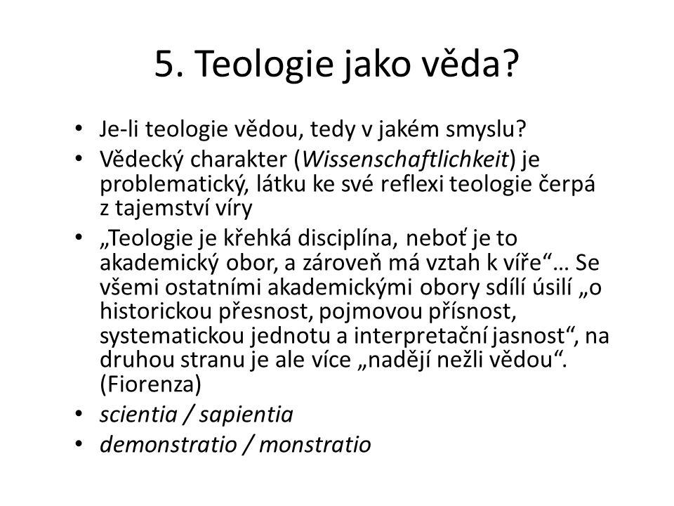 5. Teologie jako věda? Je-li teologie vědou, tedy v jakém smyslu? Vědecký charakter (Wissenschaftlichkeit) je problematický, látku ke své reflexi teol