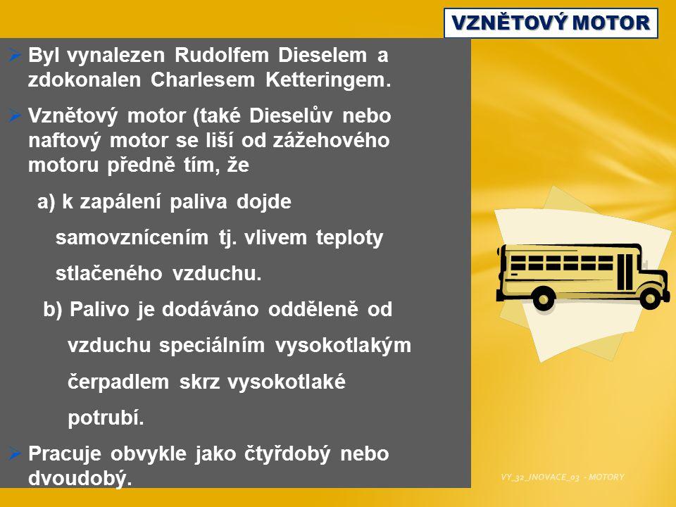 VZNĚTOVÝ MOTOR  Byl vynalezen Rudolfem Dieselem a zdokonalen Charlesem Ketteringem.  Vznětový motor (také Dieselův nebo naftový motor se liší od záž