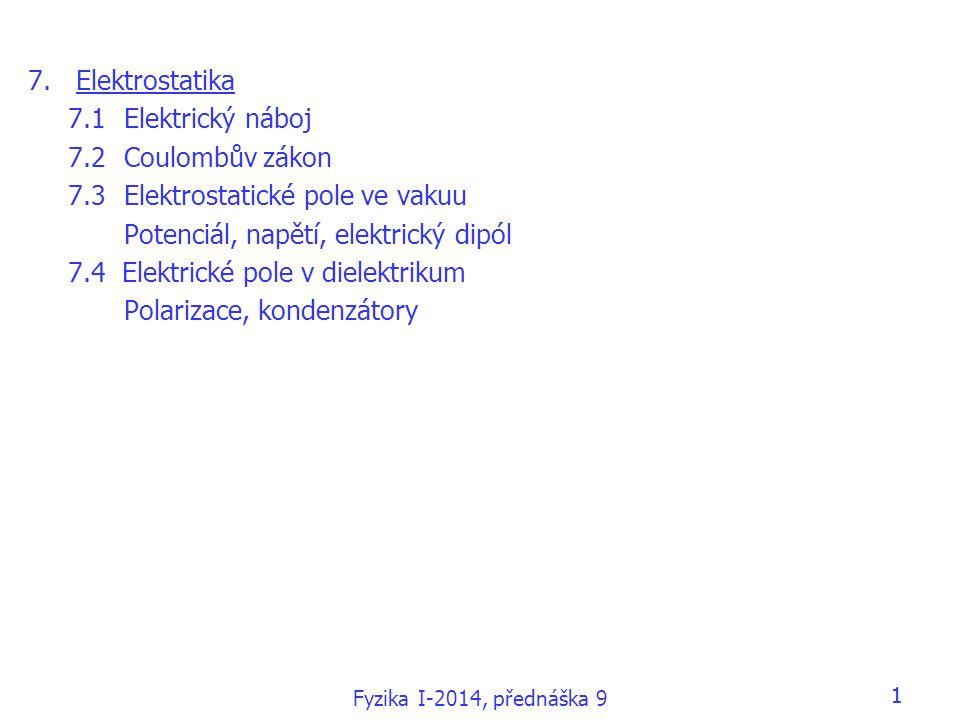 Fyzika I-2014, přednáška 9 11 7.Elektrostatika 7.1Elektrický náboj 7.2Coulombův zákon 7.3Elektrostatické pole ve vakuu Potenciál, napětí, elektrický dipól 7.4 Elektrické pole v dielektrikum Polarizace, kondenzátory
