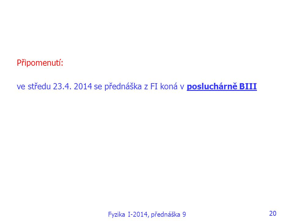 Fyzika I-2014, přednáška 9 20 Připomenutí: ve středu 23.4. 2014 se přednáška z FI koná v posluchárně BIII