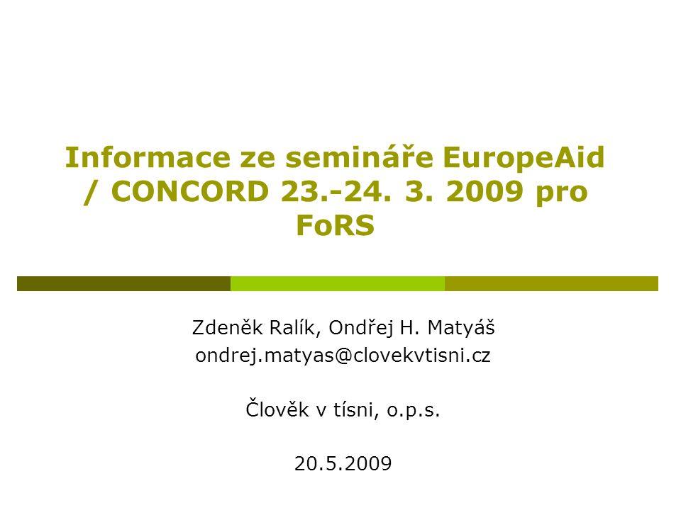 Informace ze semináře EuropeAid / CONCORD 23.-24. 3. 2009 pro FoRS Zdeněk Ralík, Ondřej H. Matyáš ondrej.matyas@clovekvtisni.cz Člověk v tísni, o.p.s.