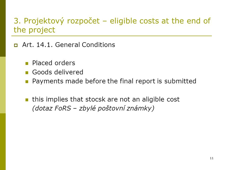 11 3. Projektový rozpočet – eligible costs at the end of the project  Art. 14.1. General Conditions Placed orders Goods delivered Payments made befor