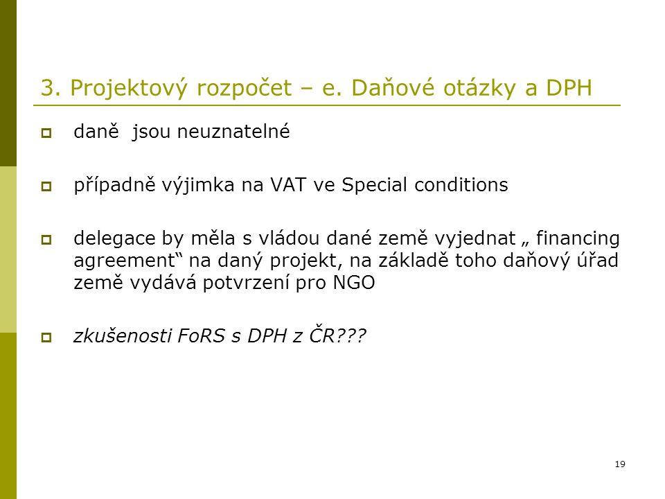 19 3. Projektový rozpočet – e. Daňové otázky a DPH  daně jsou neuznatelné  případně výjimka na VAT ve Special conditions  delegace by měla s vládou