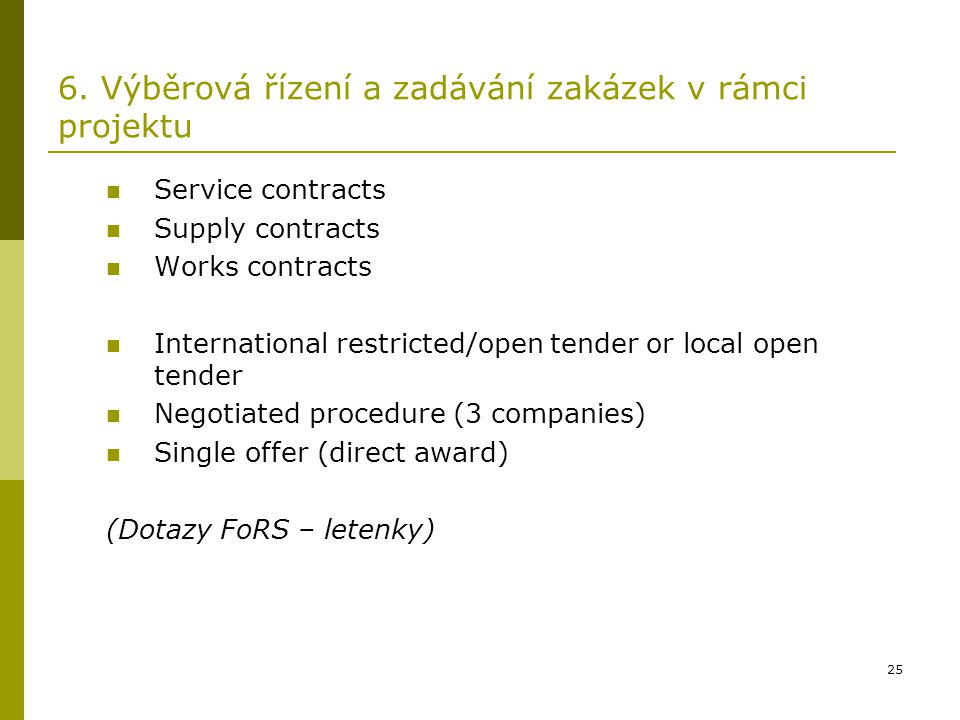25 6. Výběrová řízení a zadávání zakázek v rámci projektu Service contracts Supply contracts Works contracts International restricted/open tender or l