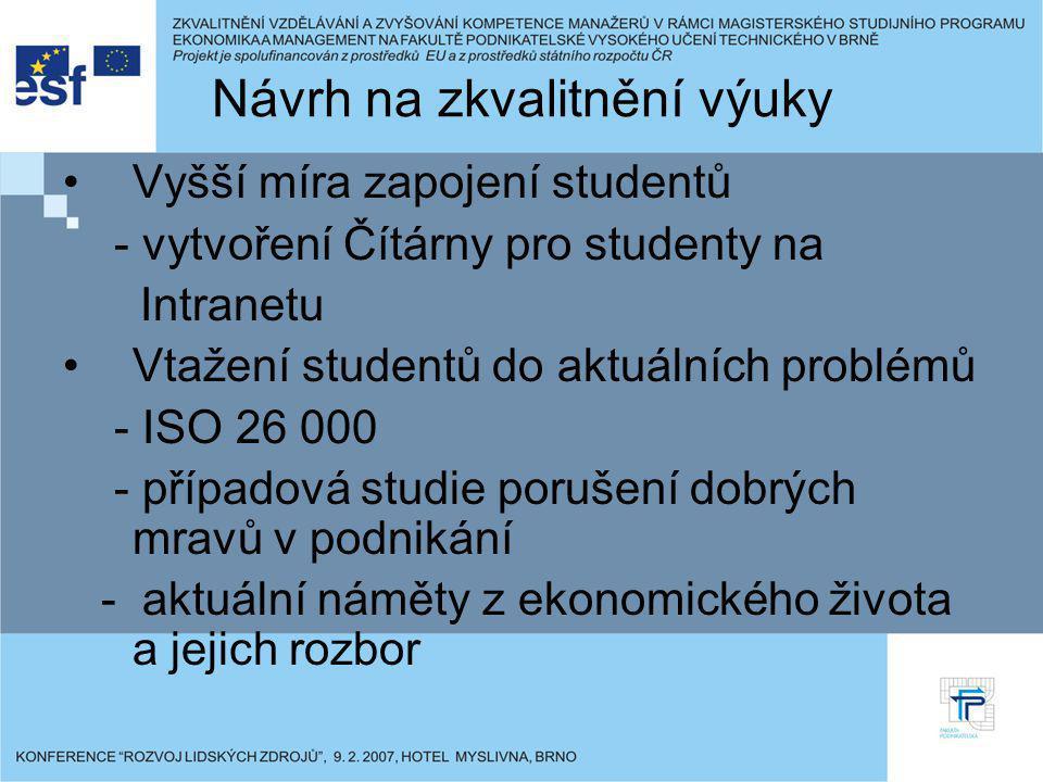 Návrh na zkvalitnění výuky Vyšší míra zapojení studentů - vytvoření Čítárny pro studenty na Intranetu Vtažení studentů do aktuálních problémů - ISO 26 000 - případová studie porušení dobrých mravů v podnikání - aktuální náměty z ekonomického života a jejich rozbor