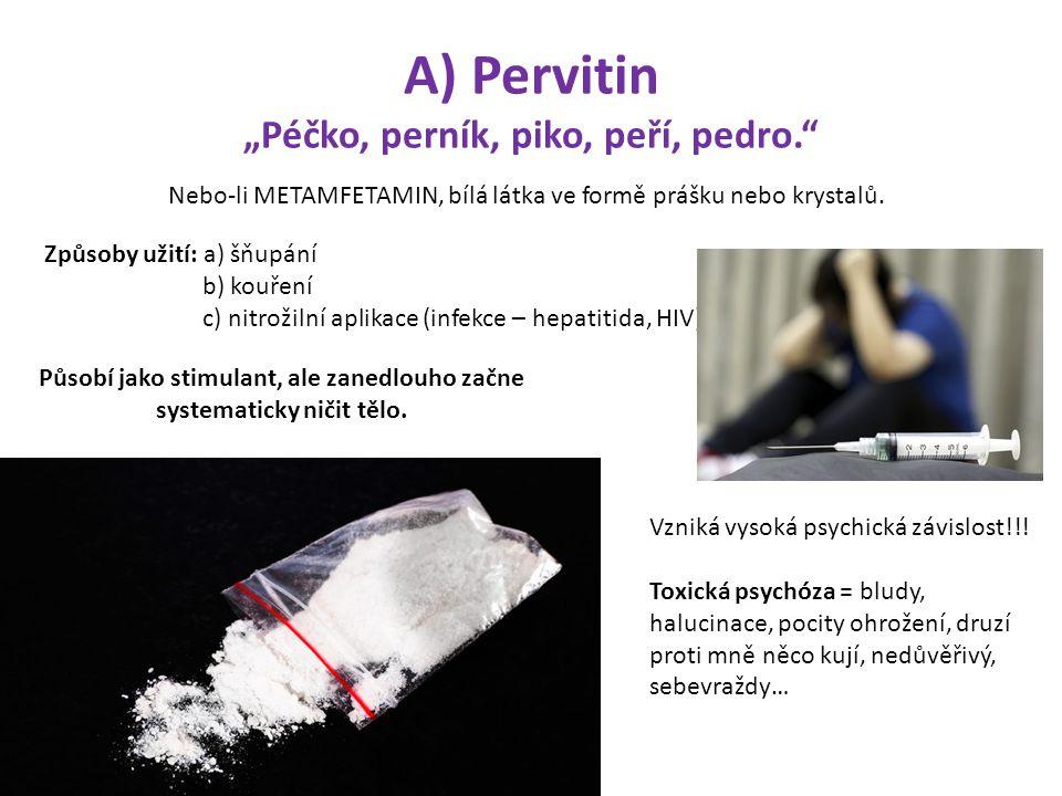 """A) Pervitin """"Péčko, perník, piko, peří, pedro."""" Nebo-li METAMFETAMIN, bílá látka ve formě prášku nebo krystalů. Způsoby užití: a) šňupání b) kouření c"""