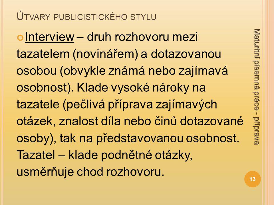 Ú TVARY PUBLICISTICKÉHO STYLU Interview – druh rozhovoru mezi tazatelem (novinářem) a dotazovanou osobou (obvykle známá nebo zajímavá osobnost). Klade