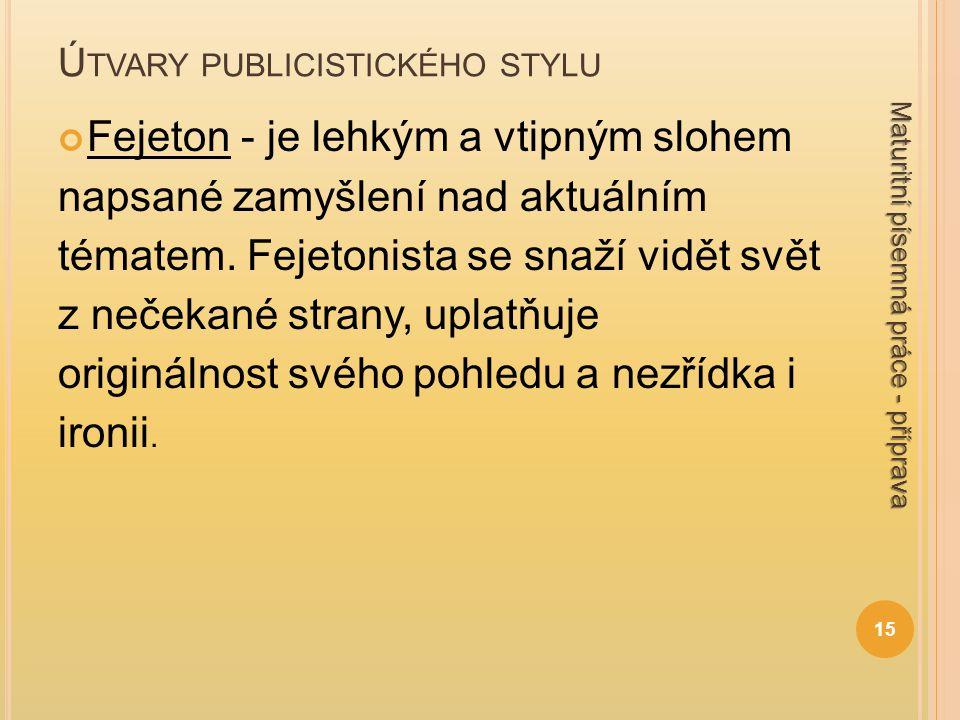 Ú TVARY PUBLICISTICKÉHO STYLU Fejeton - je lehkým a vtipným slohem napsané zamyšlení nad aktuálním tématem. Fejetonista se snaží vidět svět z nečekané