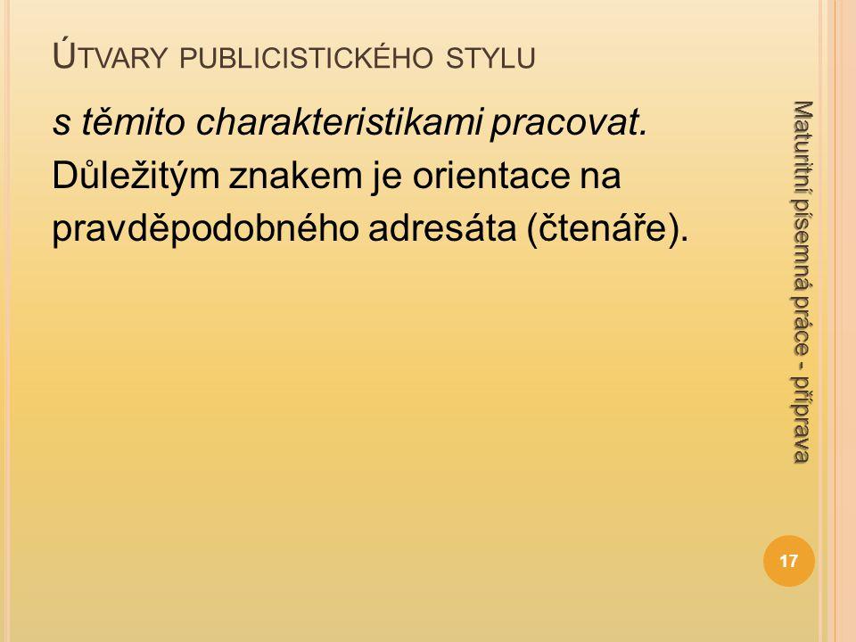 Ú TVARY PUBLICISTICKÉHO STYLU s těmito charakteristikami pracovat. Důležitým znakem je orientace na pravděpodobného adresáta (čtenáře). 17 Maturitní p