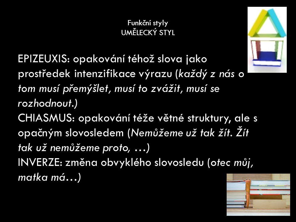 Funkční styly UMĚLECKÝ STYL EPIZEUXIS: opakování téhož slova jako prostředek intenzifikace výrazu (každý z nás o tom musí přemýšlet, musí to zvážit, musí se rozhodnout.) CHIASMUS: opakování téže větné struktury, ale s opačným slovosledem (Nemůžeme už tak žít.