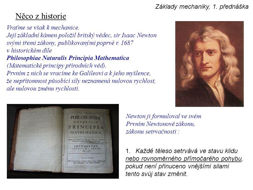 Něco z historie Vraťme se však k mechanice. Její základní kámen položil britský vědec, sir Isaac Newton svými třemi zákony, publikovanými poprvé r. 16