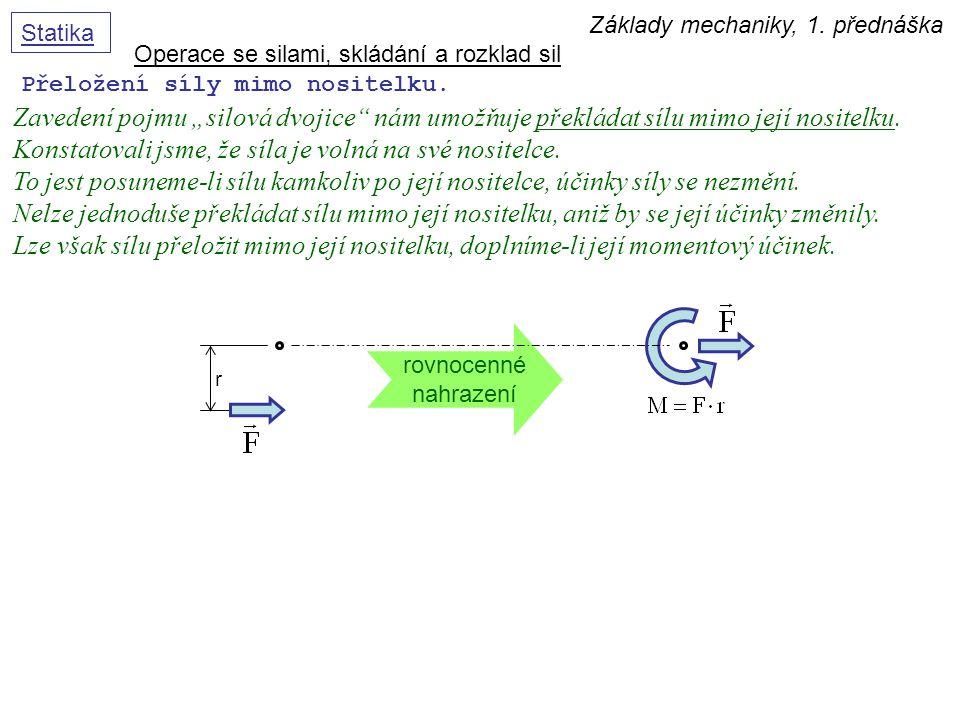 """Základy mechaniky, 1. přednáška Statika Přeložení síly mimo nositelku. Operace se silami, skládání a rozklad sil Zavedení pojmu """"silová dvojice"""" nám u"""