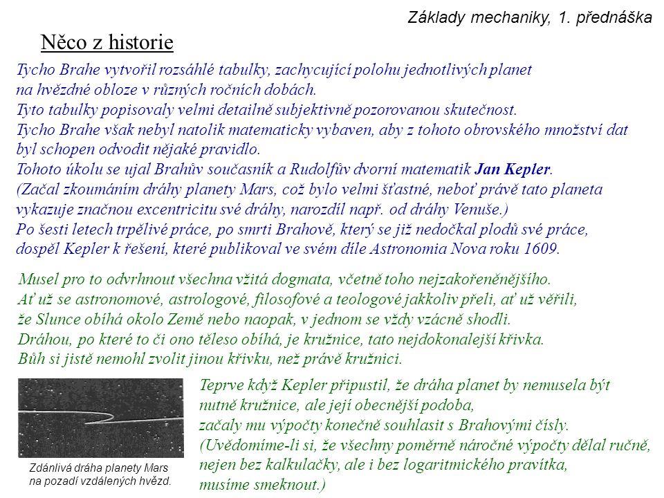 Něco z historie Nejprve na Marsu, pak na ostatních planetách se přesvědčil, že polohu každé planety v kterýkoliv okamžik lze vypočíst z jednoduchého modelu, vyjádřeného dvěma pravidly, později nazývanými První a Druhý Keplerův zákon : 1.Každá planeta obíhá okolo Slunce po eliptické dráze, v jejímž jednom ohnisku se Slunce nachází.