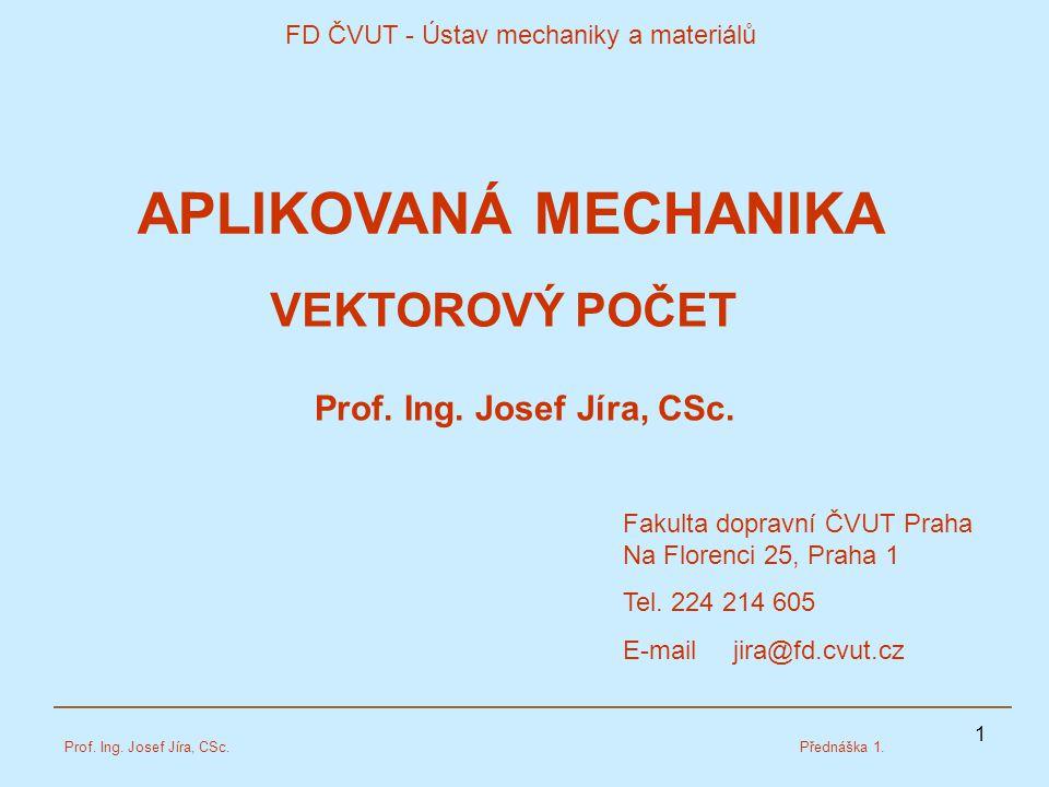 1 FD ČVUT - Ústav mechaniky a materiálů Prof. Ing. Josef Jíra, CSc.Přednáška 1. Prof. Ing. Josef Jíra, CSc. VEKTOROVÝ POČET Fakulta dopravní ČVUT Prah