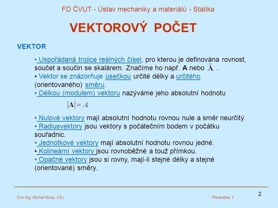 2 FD ČVUT - Ústav mechaniky a materiálů - Statika Doc.Ing. Michal Micka, CSc.Přednáška 1. VEKTOROVÝ POČET VEKTOR Uspořádaná trojice reálných čísel, pr