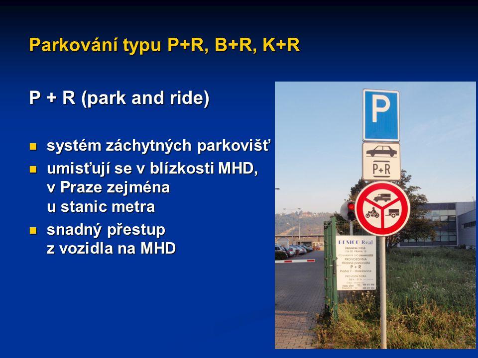 Parkování typu P+R, B+R, K+R P + R (park and ride) systém záchytných parkovišť systém záchytných parkovišť umisťují se v blízkosti MHD, v Praze zejmén