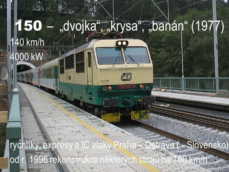 """150 – """"dvojka"""", """"krysa"""", """"banán"""" (1977) 140 km/h 4000 kW rychlíky, expresy a IC vlaky Praha – Ostrava ( - Slovensko) od r. 1996 rekonstrukce některých"""