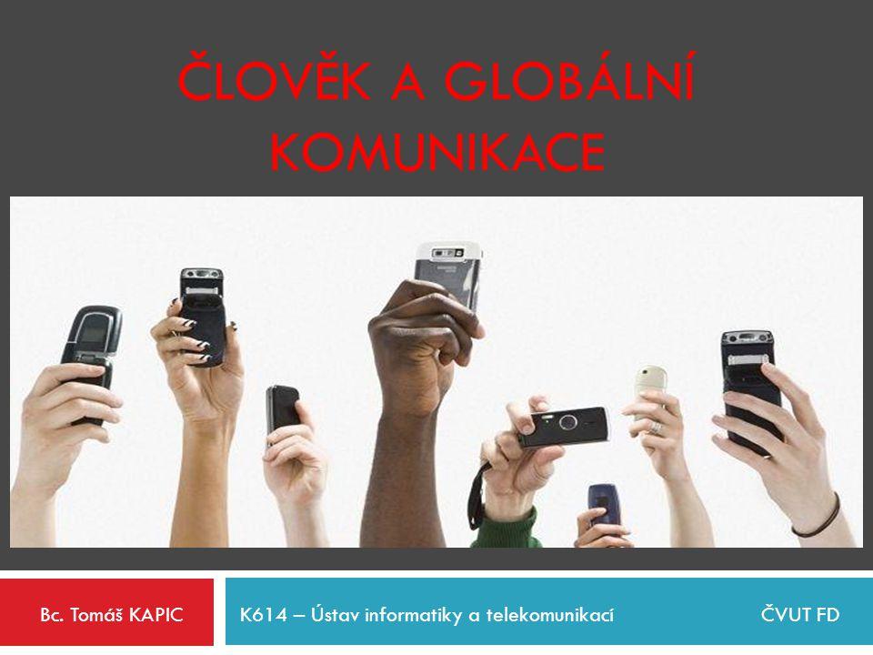 ČLOVĚK A GLOBÁLNÍ KOMUNIKACE Bc. Tomáš KAPICK614 – Ústav informatiky a telekomunikacíČVUT FD