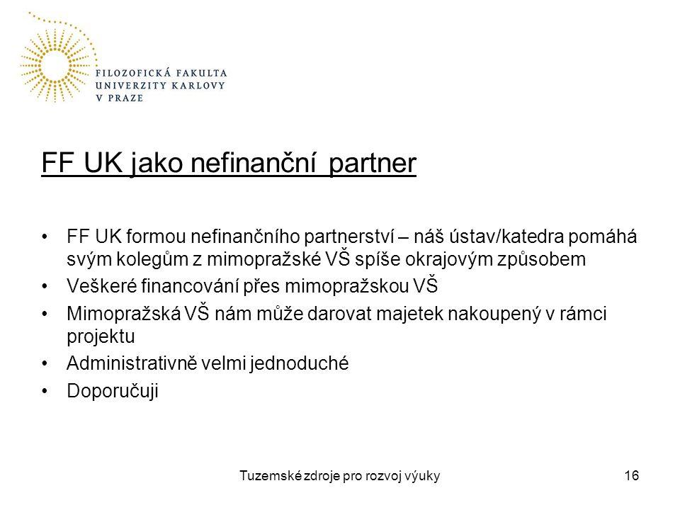 Tuzemské zdroje pro rozvoj výuky16 FF UK jako nefinanční partner FF UK formou nefinančního partnerství – náš ústav/katedra pomáhá svým kolegům z mimopražské VŠ spíše okrajovým způsobem Veškeré financování přes mimopražskou VŠ Mimopražská VŠ nám může darovat majetek nakoupený v rámci projektu Administrativně velmi jednoduché Doporučuji